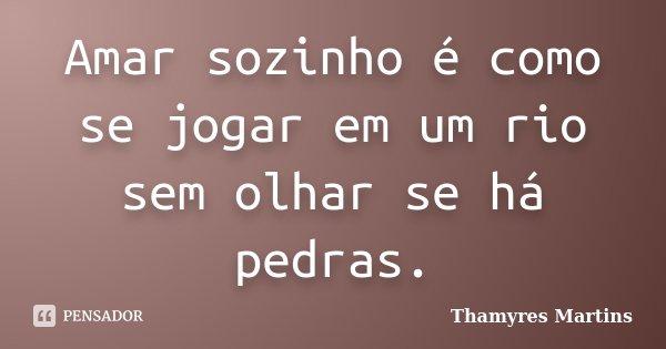 Amar sozinho é como se jogar em um rio sem olhar se há pedras.... Frase de Thamyres Martins.