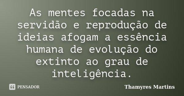 As mentes focadas na servidão e reprodução de idéias afogam a essência humana de evolução do extinto ao grau de inteligência.... Frase de Thamyres Martins.