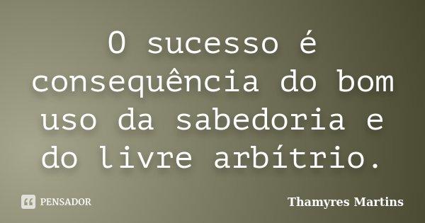 O sucesso é consequência do bom uso da sabedoria e do livre arbítrio.... Frase de Thamyres Martins.