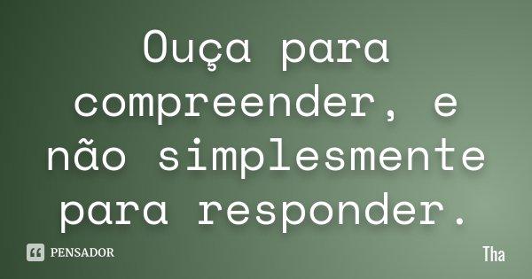 Ouça para compreender, e não simplesmente para responder.... Frase de Tha.