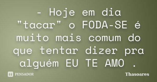 """- Hoje em dia """"tacar"""" o FODA-SE é muito mais comum do que tentar dizer pra alguém EU TE AMO .... Frase de Thasoares."""