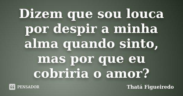 Dizem que sou louca por despir a minha alma quando sinto, mas por que eu cobriria o amor?... Frase de Thatá Figueiredo.