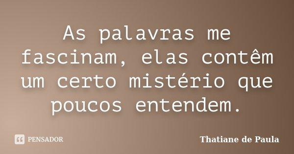 As palavras me fascinam, elas contêm um certo mistério que poucos entendem.... Frase de Thatiane de Paula.
