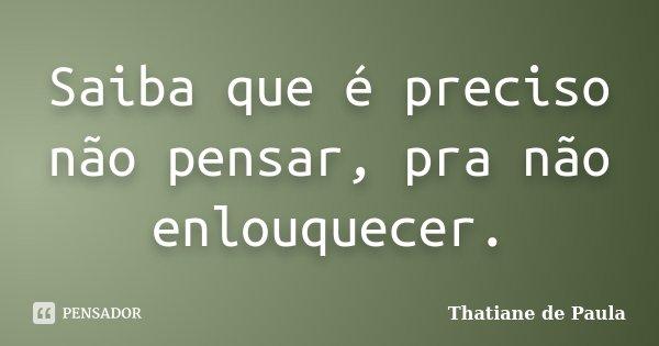 Saiba que é preciso não pensar, pra não enlouquecer.... Frase de Thatiane de Paula.