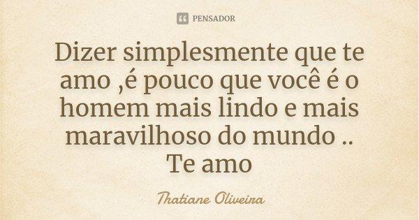 Dizer simplesmente que te amo ,é pouco que você é o homem mais lindo e mais maravilhoso do mundo .. Te amo... Frase de Thatiane Oliveira.