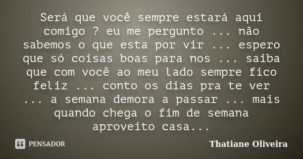 Será que você sempre estará aqui comigo ? eu me pergunto ... não sabemos o que esta por vir ... espero que só coisas boas para nos ... saiba que com você ao meu... Frase de Thatiane Oliveira.