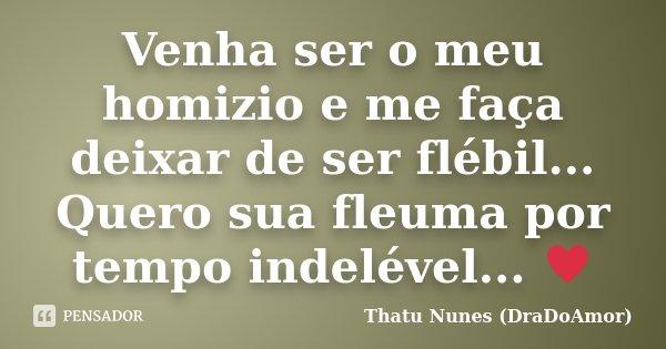 Venha ser o meu homizio e me faça deixar de ser flébil... Quero sua fleuma por tempo indelével... ♥... Frase de Thatu Nunes (DraDoAmor).