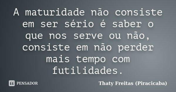 A maturidade não consiste em ser sério é saber o que nos serve ou não, consiste em não perder mais tempo com futilidades.... Frase de Thaty Freitas (Piracicaba).