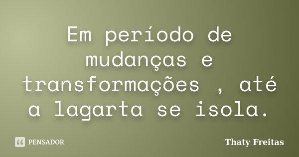 Em período de mudanças e transformações , até a lagarta se isola.... Frase de Thaty Freitas.