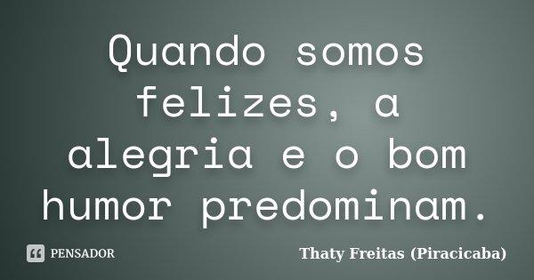 Quando somos felizes a alegria e o bom humor predominam... Frase de Thaty Freitas (Piracicaba).