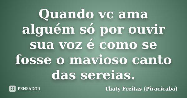 Quando vc ama alguém só por ouvir sua voz é como se fosse o mavioso canto das sereias.... Frase de Thaty Freitas (Piracicaba).
