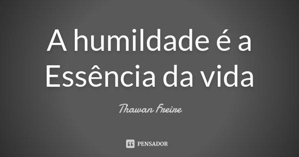 A Humildade é A Essência Da Vida Thawan Freire