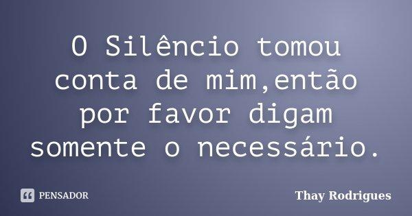 O Silêncio tomou conta de mim,então por favor digam somente o necessário.... Frase de Thay Rodrigues.