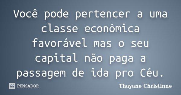 Você pode pertencer a uma classe econômica favorável mas o seu capital não paga a passagem de ida pro Céu.... Frase de Thayane Christinne.