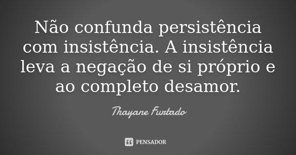 Não confunda persistência com insistência. A insistência leva a negação de si próprio e ao completo desamor.... Frase de Thayane Furtado.