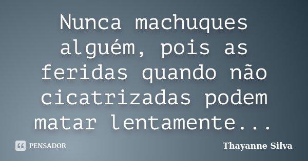 Nunca machuques alguém, pois as feridas quando não cicatrizadas podem matar lentamente...... Frase de Thayanne Silva.