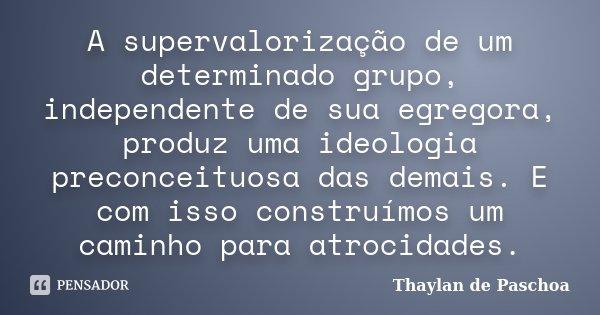 A supervalorização de um determinado grupo, independente de sua egregora, produz uma ideologia preconceituosa das demais. E com isso construímos um caminho para... Frase de Thaylan de Paschoa.