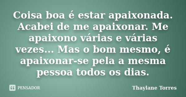 Coisa boa é estar apaixonada. Acabei de me apaixonar. Me apaixono várias e várias vezes... Mas o bom mesmo, é apaixonar-se pela a mesma pessoa todos os dias.... Frase de Thaylane Torres.