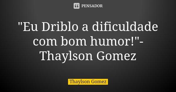"""""""Eu Driblo a dificuldade com bom humor!""""-Thaylson Gomez... Frase de Thaylson Gomez."""