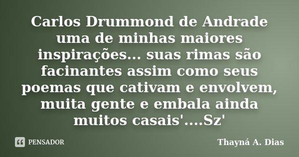 Carlos Drummond de Andrade uma de minhas maiores inspirações... suas rimas são facinantes assim como seus poemas que cativam e envolvem, muita gente e embala ai... Frase de Thayná A. Dias.