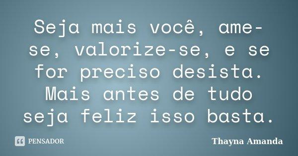 Seja mais você, ame-se, valorize-se, e se for preciso desista. Mais antes de tudo seja feliz isso basta.... Frase de Thayna Amanda.