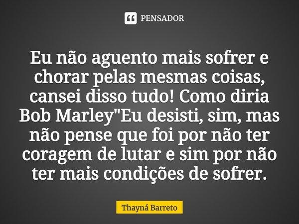 """Eu não aguento mais sofrer e chorar pelas mesmas coisas, cansei disso tudo! Como diria Bob Marley: """"Eu desisti, sim, mas não pense que foi por não ter cora... Frase de Thayná Barreto."""