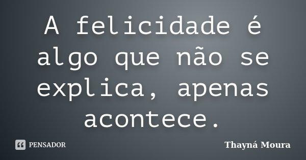 A felicidade é algo que não se explica, apenas acontece.... Frase de Thayná Moura.