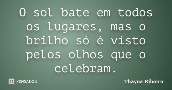 O sol bate em todos os lugares, mas o brilho só é visto pelos olhos que o celebram.... Frase de Thayna Ribeiro.