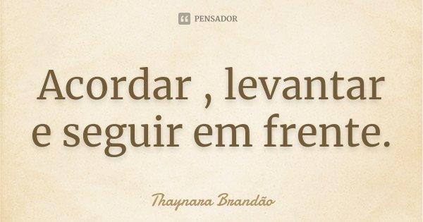 Acordar , levantar e seguir em frente.... Frase de Thaynara Brandão.