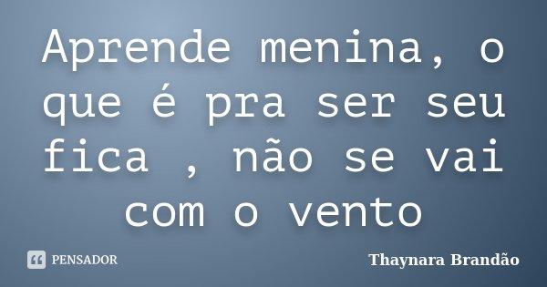 Aprende menina, o que é pra ser seu fica , não se vai com o vento... Frase de Thaynara Brandão.