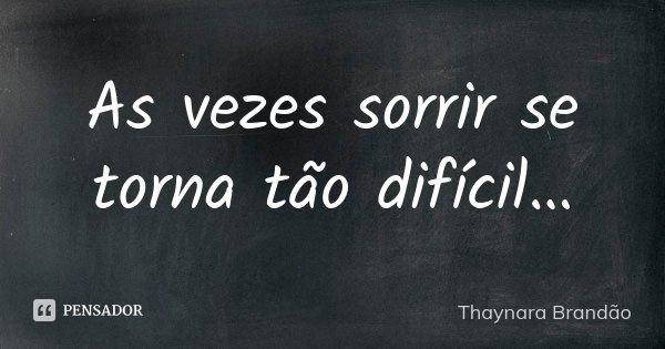 As vezes sorrir se torna tão difícil…... Frase de Thaynara Brandão.