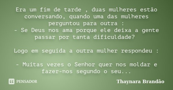 Era um fim de tarde , duas mulheres estão conversando, quando uma das mulheres perguntou para outra : - Se Deus nos ama porque ele deixa a gente passar por tant... Frase de Thaynara Brandão.