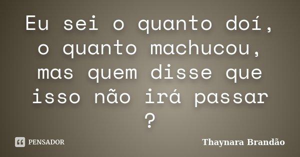 Eu sei o quanto doí, o quanto machucou, mas quem disse que isso não irá passar ?... Frase de Thaynara Brandão.