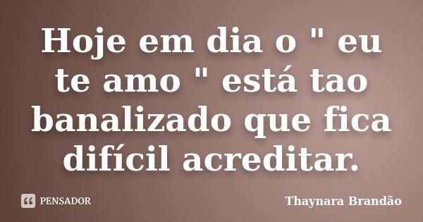"""Hoje em dia o """" eu te amo """" está tao banalizado que fica difícil acreditar.... Frase de Thaynara Brandão."""