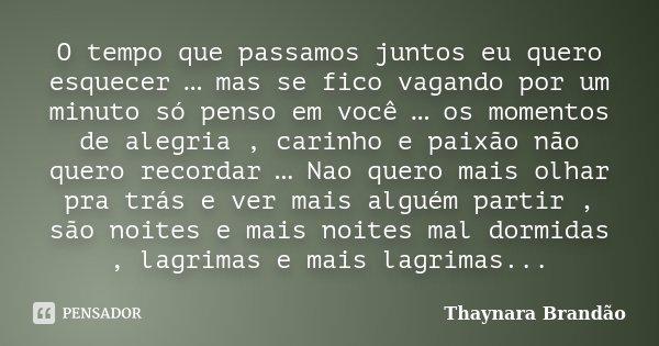 O tempo que passamos juntos eu quero esquecer … mas se fico vagando por um minuto só penso em você … os momentos de alegria , carinho e paixão não quero recorda... Frase de Thaynara Brandão.