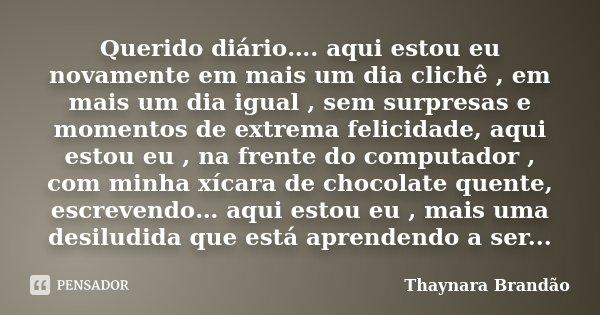 Querido diário…. aqui estou eu novamente em mais um dia clichê , em mais um dia igual , sem surpresas e momentos de extrema felicidade, aqui estou eu , na frent... Frase de Thaynara Brandão.