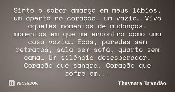 Sinto o sabor amargo em meus lábios, um aperto no coração, um vazio… Vivo aqueles momentos de mudanças, momentos em que me encontro como uma casa vazia… Ecos, p... Frase de Thaynara Brandão.