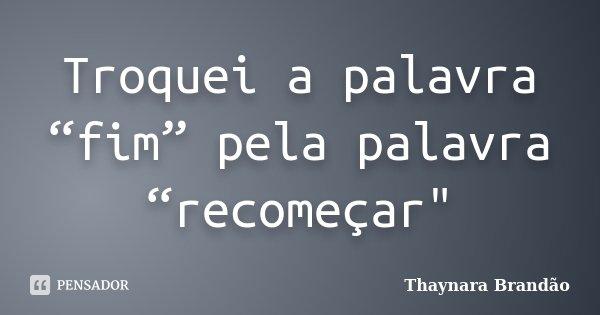 """Troquei a palavra """"fim"""" pela palavra """"recomeçar""""... Frase de Thaynara Brandão."""