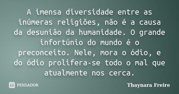 A imensa diversidade entre as inúmeras religiões, não é a causa da desunião da humanidade. O grande infortúnio do mundo é o preconceito. Nele, mora o ódio, e do... Frase de Thaynara Freire.