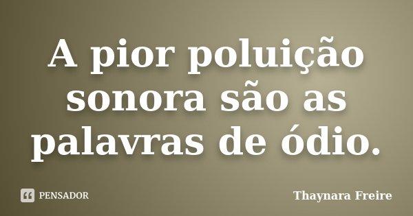 A pior poluição sonora são as palavras de ódio.... Frase de Thaynara Freire.