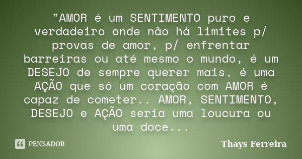 """""""AMOR é um SENTIMENTO puro e verdadeiro onde não há limites p/ provas de amor, p/ enfrentar barreiras ou até mesmo o mundo, é um DESEJO de sempre querer ma... Frase de (Thays Ferreira)."""