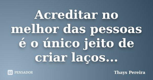 Acreditar no melhor das pessoas é o único jeito de criar laços...... Frase de Thays Pereira.