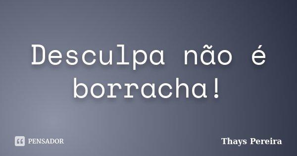 Desculpa não é borracha!... Frase de Thays Pereira.