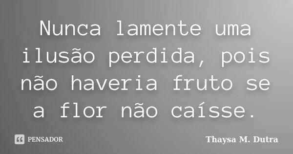 Nunca lamente uma ilusão perdida, pois não haveria fruto se a flor não caísse .... Frase de Thaysa M. Dutra.