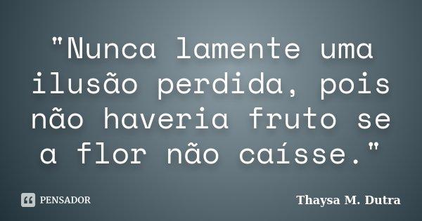 """""""Nunca lamente uma ilusão perdida, pois não haveria fruto se a flor não caísse.""""... Frase de Thaysa M. Dutra."""