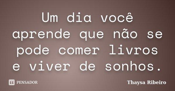 Um dia você aprende que não se pode comer livros e viver de sonhos.... Frase de Thaysa Ribeiro.