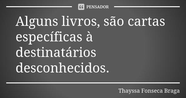 Alguns livros, são cartas específicas à destinatários desconhecidos.... Frase de Thayssa Fonseca Braga.