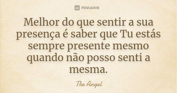 Melhor do que sentir a sua presença é saber que Tu estás sempre presente mesmo quando não posso senti a mesma.... Frase de The angel.
