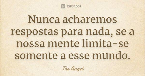 Nunca acharemos respostas para nada, se a nossa mente limita-se somente a esse mundo.... Frase de The angel.