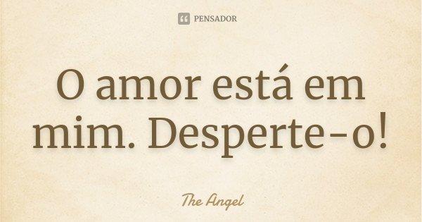 O amor está em mim. Desperte-o!... Frase de The angel.